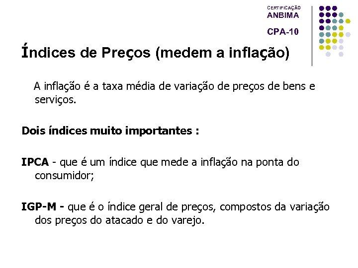 CERTIFICAÇÃO ANBIMA CPA-10 Índices de Preços (medem a inflação) A inflação é a taxa