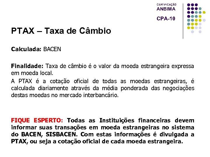 CERTIFICAÇÃO ANBIMA CPA-10 PTAX – Taxa de Câmbio Calculada: BACEN Finalidade: Taxa de câmbio