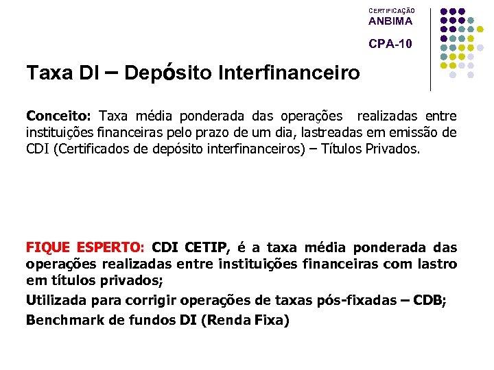 CERTIFICAÇÃO ANBIMA CPA-10 Taxa DI – Depósito Interfinanceiro Conceito: Taxa média ponderada das operações