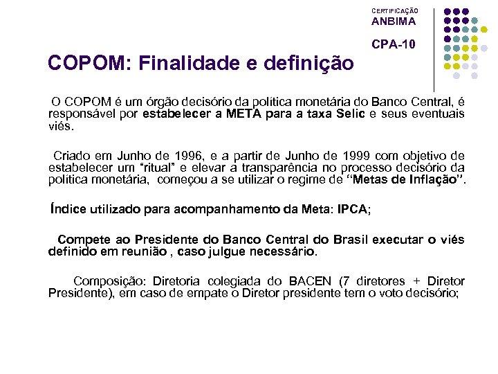 CERTIFICAÇÃO ANBIMA CPA-10 COPOM: Finalidade e definição O COPOM é um órgão decisório da