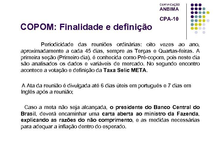 CERTIFICAÇÃO ANBIMA CPA-10 COPOM: Finalidade e definição Periodicidade das reuniões ordinárias: oito vezes ao