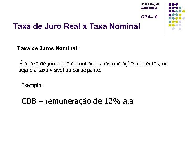 CERTIFICAÇÃO ANBIMA CPA-10 Taxa de Juro Real x Taxa Nominal Taxa de Juros Nominal: