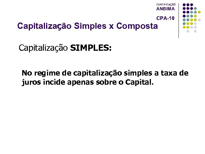 CERTIFICAÇÃO ANBIMA CPA-10 Capitalização Simples x Composta Capitalização SIMPLES: No regime de capitalização simples