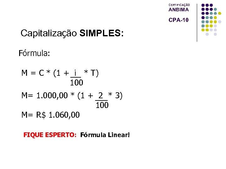 CERTIFICAÇÃO ANBIMA CPA-10 Capitalização SIMPLES: Fórmula: M = C * (1 + i *
