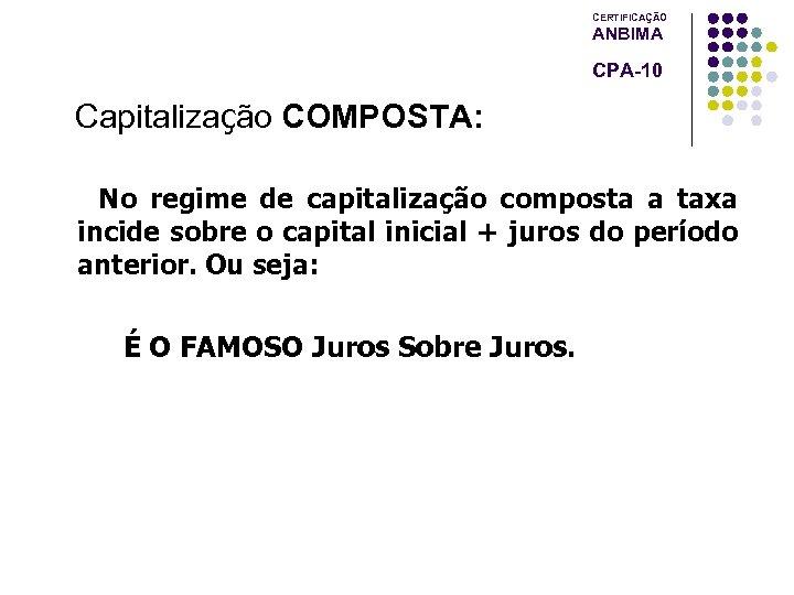 CERTIFICAÇÃO ANBIMA CPA-10 Capitalização COMPOSTA: No regime de capitalização composta a taxa incide sobre