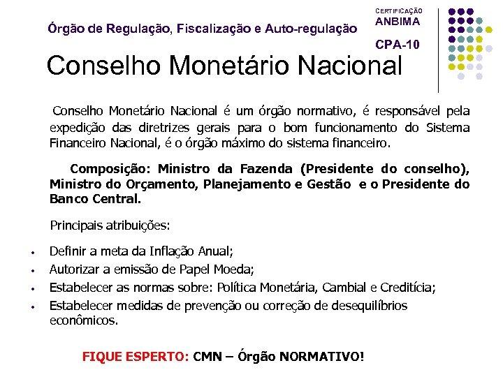 CERTIFICAÇÃO Órgão de Regulação, Fiscalização e Auto-regulação ANBIMA CPA-10 Conselho Monetário Nacional é um