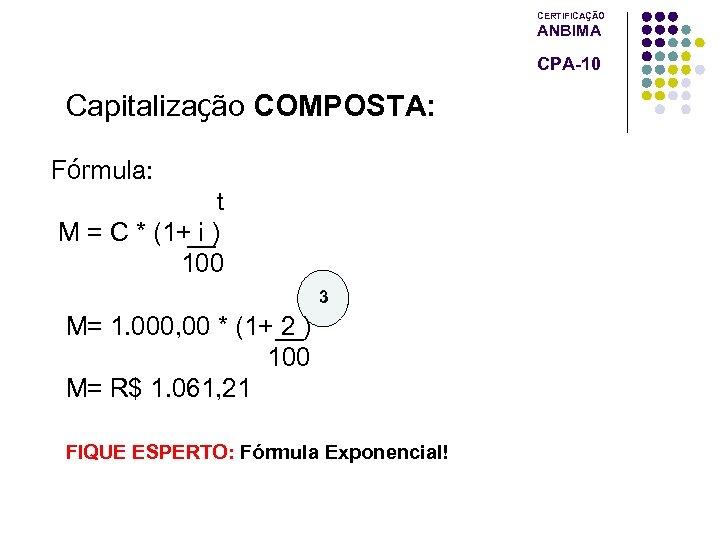 CERTIFICAÇÃO ANBIMA CPA-10 Capitalização COMPOSTA: Fórmula: t M = C * (1+ i )