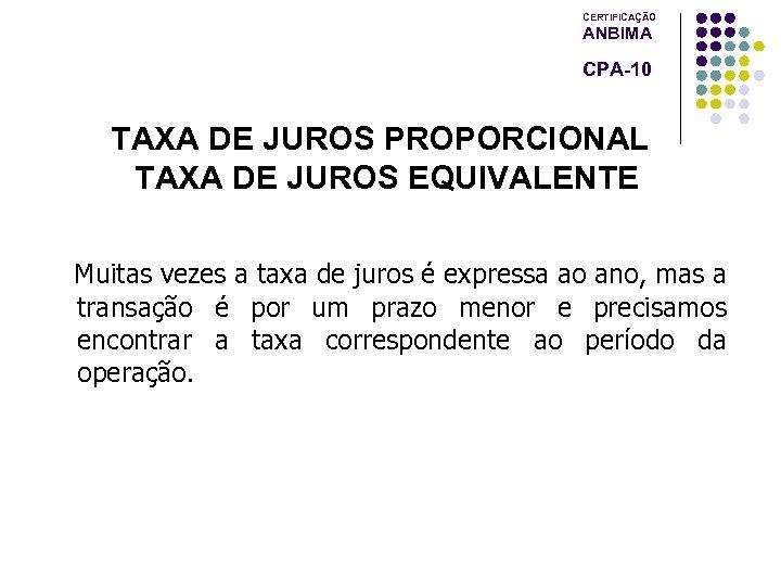 CERTIFICAÇÃO ANBIMA CPA-10 TAXA DE JUROS PROPORCIONAL TAXA DE JUROS EQUIVALENTE Muitas vezes a