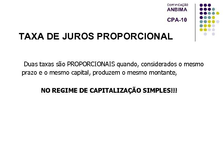 CERTIFICAÇÃO ANBIMA CPA-10 TAXA DE JUROS PROPORCIONAL Duas taxas são PROPORCIONAIS quando, considerados o