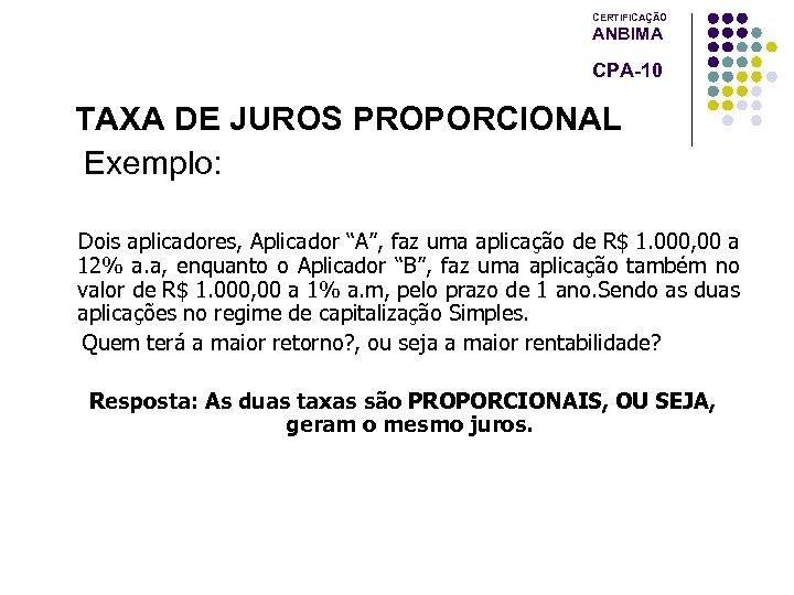 """CERTIFICAÇÃO ANBIMA CPA-10 TAXA DE JUROS PROPORCIONAL Exemplo: Dois aplicadores, Aplicador """"A"""", faz uma"""