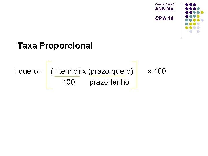 CERTIFICAÇÃO ANBIMA CPA-10 Taxa Proporcional i quero = ( i tenho) x (prazo quero)