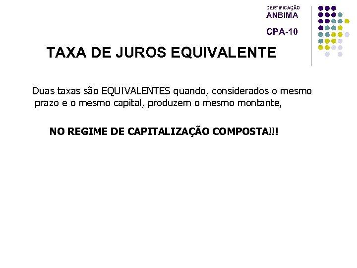 CERTIFICAÇÃO ANBIMA CPA-10 TAXA DE JUROS EQUIVALENTE Duas taxas são EQUIVALENTES quando, considerados o