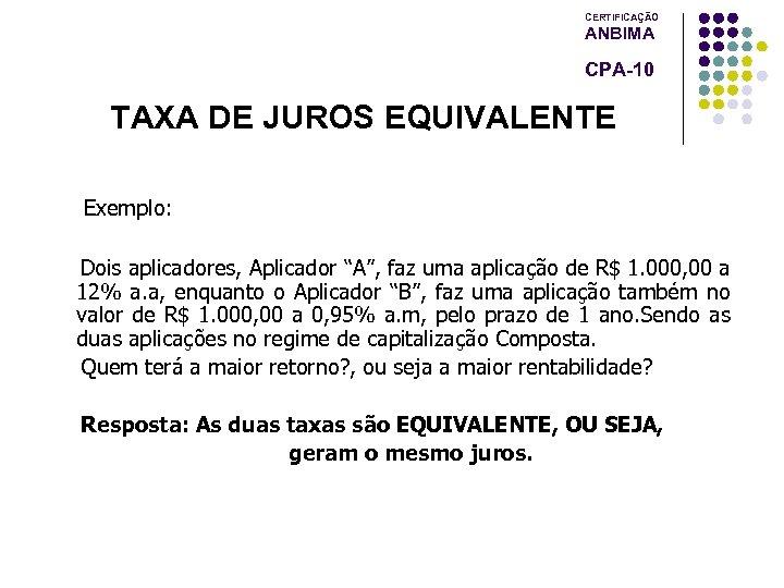 """CERTIFICAÇÃO ANBIMA CPA-10 TAXA DE JUROS EQUIVALENTE Exemplo: Dois aplicadores, Aplicador """"A"""", faz uma"""