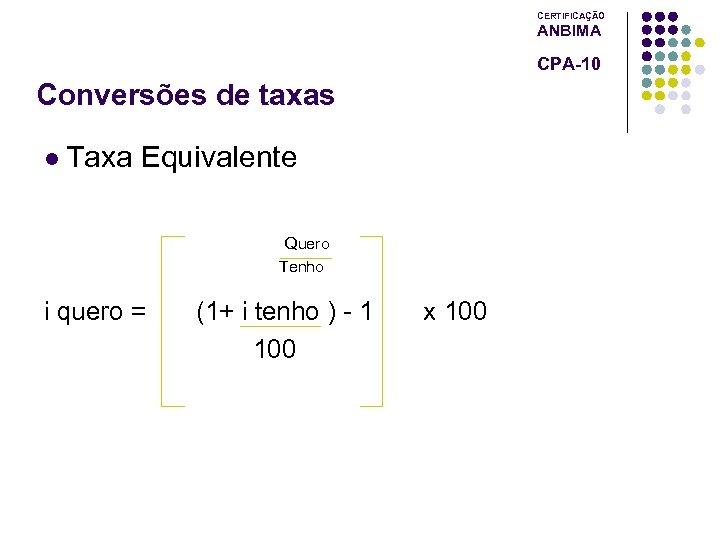 CERTIFICAÇÃO ANBIMA CPA-10 Conversões de taxas l Taxa Equivalente Quero Tenho i quero =