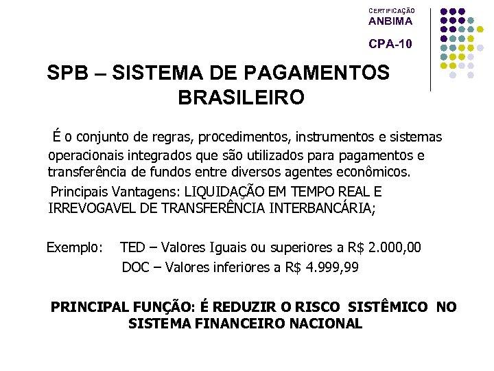 CERTIFICAÇÃO ANBIMA CPA-10 SPB – SISTEMA DE PAGAMENTOS BRASILEIRO É o conjunto de regras,