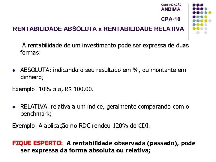 CERTIFICAÇÃO ANBIMA CPA-10 RENTABILIDADE ABSOLUTA x RENTABILIDADE RELATIVA A rentabilidade de um investimento pode