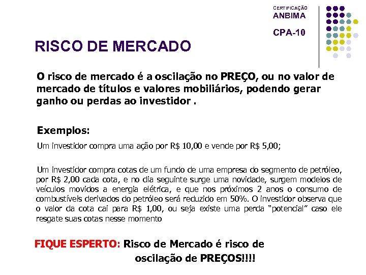 CERTIFICAÇÃO ANBIMA CPA-10 RISCO DE MERCADO O risco de mercado é a oscilação no