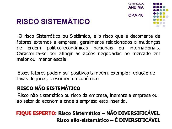 CERTIFICAÇÃO ANBIMA CPA-10 RISCO SISTEMÁTICO O risco Sistemático ou Sistêmico, é o risco que