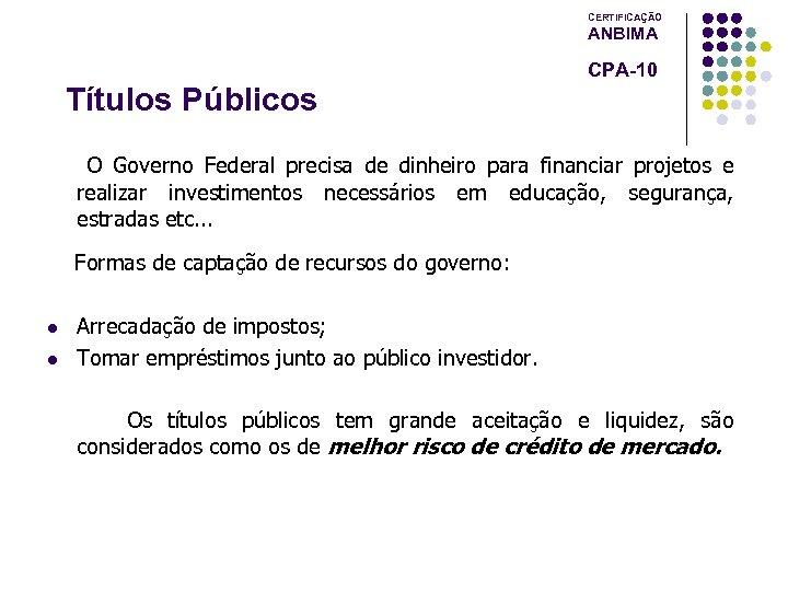 CERTIFICAÇÃO ANBIMA CPA-10 Títulos Públicos O Governo Federal precisa de dinheiro para financiar projetos