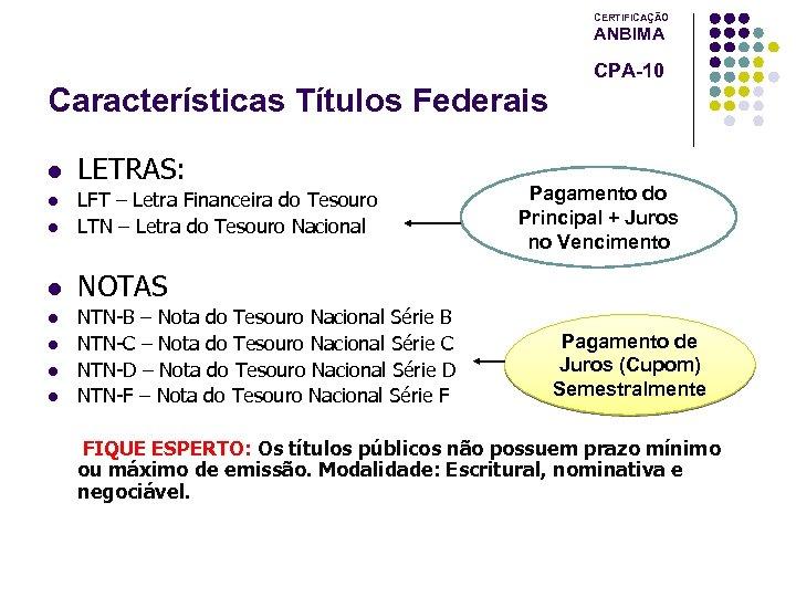 CERTIFICAÇÃO ANBIMA CPA-10 Características Títulos Federais l LETRAS: l LFT – Letra Financeira do