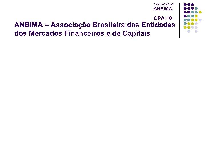 CERTIFICAÇÃO ANBIMA CPA-10 ANBIMA – Associação Brasileira das Entidades dos Mercados Financeiros e de
