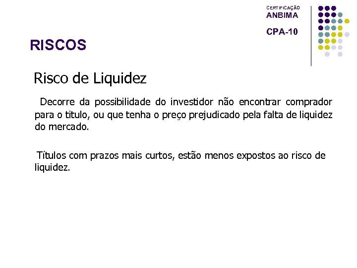 CERTIFICAÇÃO ANBIMA CPA-10 RISCOS Risco de Liquidez Decorre da possibilidade do investidor não encontrar