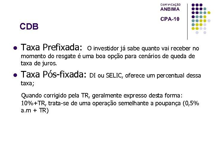 CERTIFICAÇÃO ANBIMA CDB l Taxa Prefixada: l Taxa Pós-fixada: CPA-10 O investidor já sabe