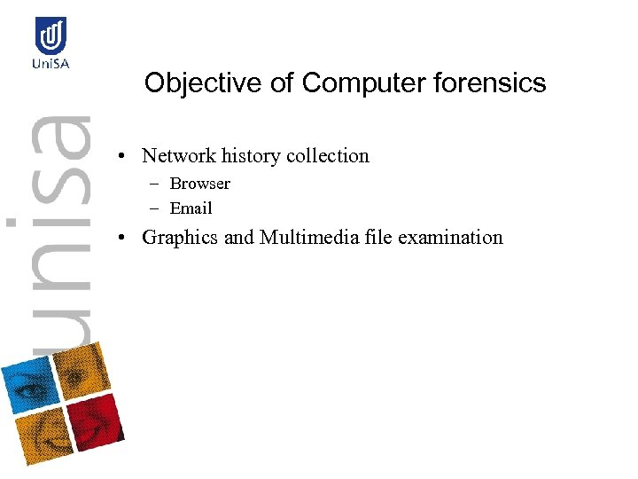 Objective of Computer forensics • Network history collection – Browser – Email • Graphics