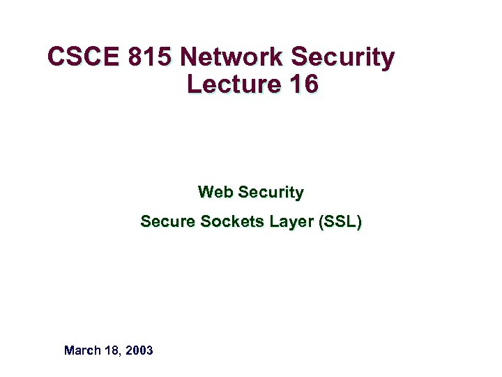 CSCE 815 Network Security Lecture 16 Web Security Secure Sockets Layer (SSL) March 18,