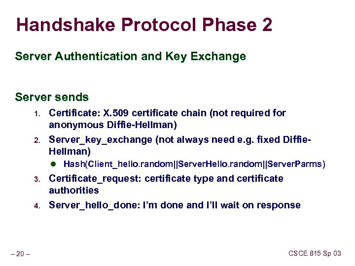Handshake Protocol Phase 2 Server Authentication and Key Exchange Server sends 1. 2. Certificate: