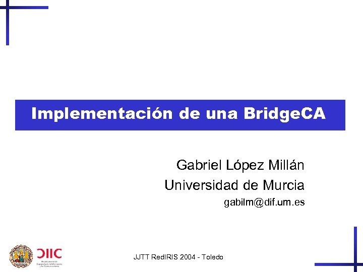 Implementación de una Bridge. CA Gabriel López Millán Universidad de Murcia gabilm@dif. um. es