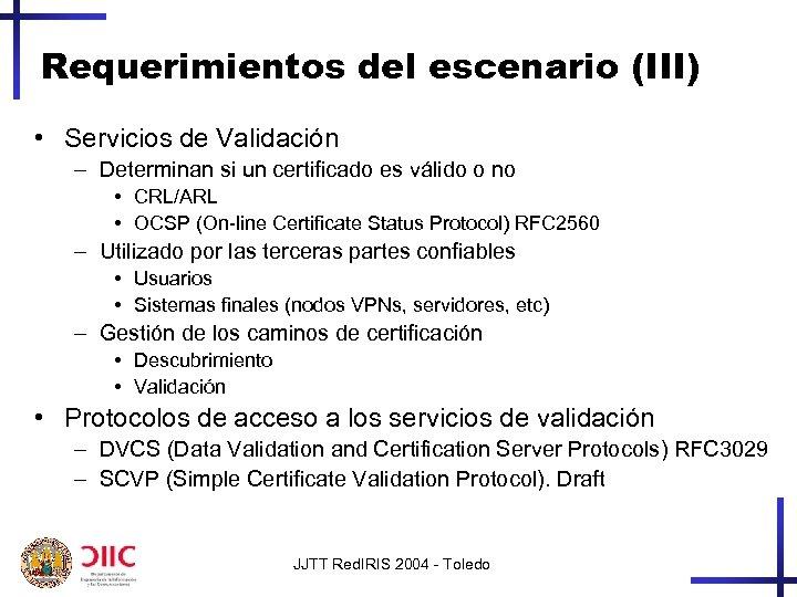 Requerimientos del escenario (III) • Servicios de Validación – Determinan si un certificado es