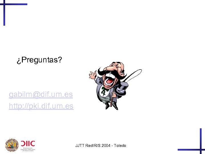 ¿Preguntas? gabilm@dif. um. es http: //pki. dif. um. es JJTT Red. IRIS 2004 -