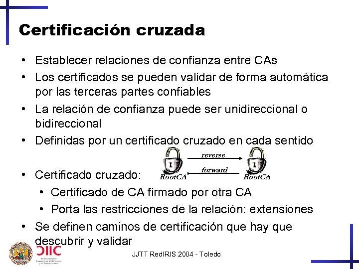 Certificación cruzada • Establecer relaciones de confianza entre CAs • Los certificados se pueden
