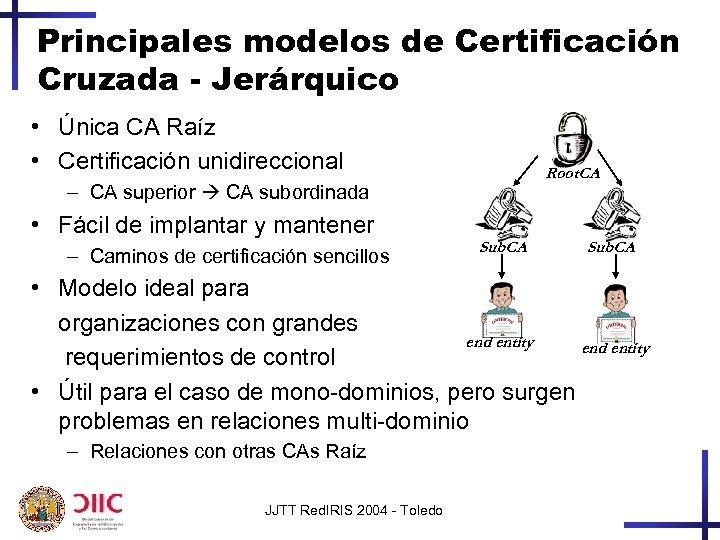 Principales modelos de Certificación Cruzada - Jerárquico • Única CA Raíz • Certificación unidireccional