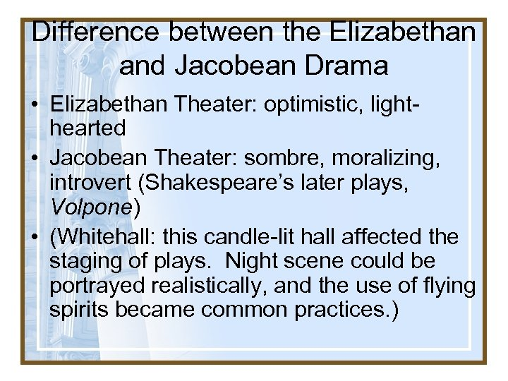 Difference between the Elizabethan and Jacobean Drama • Elizabethan Theater: optimistic, lighthearted • Jacobean