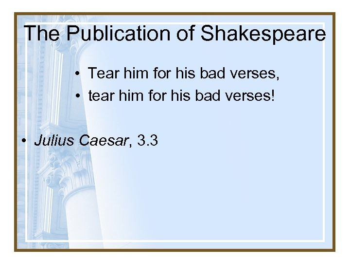 The Publication of Shakespeare • Tear him for his bad verses, • tear him
