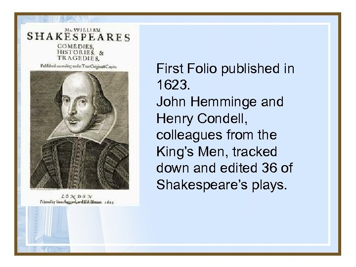 First Folio published in 1623. John Hemminge and Henry Condell, colleagues from the King's