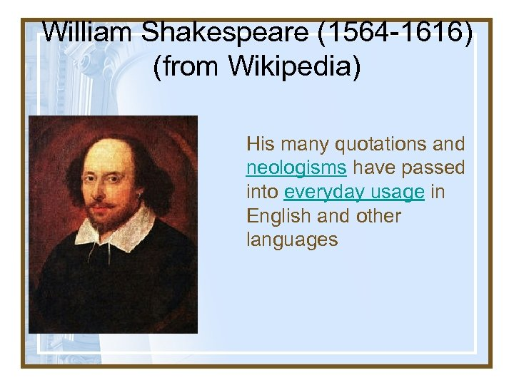 William Shakespeare (1564 -1616) (from Wikipedia) His many quotations and neologisms have passed into