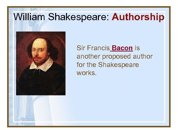 William Shakespeare: Authorship Sir Francis Bacon is another proposed author for the Shakespeare works.