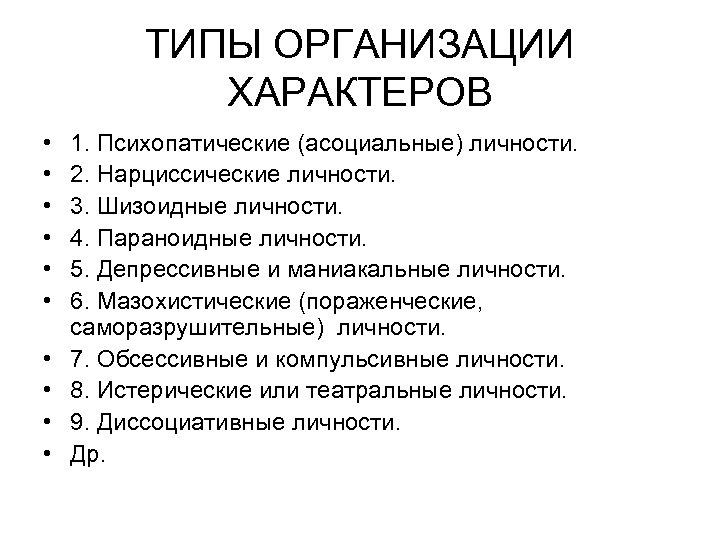 ТИПЫ ОРГАНИЗАЦИИ ХАРАКТЕРОВ • • • 1. Психопатические (асоциальные) личности. 2. Нарциссические личности. 3.