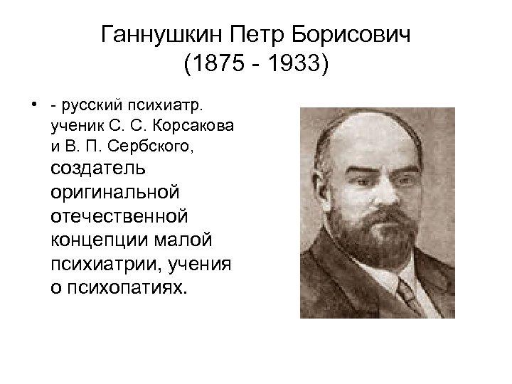 Ганнушкин Петр Борисович (1875 - 1933) • - русский психиатр. ученик С. С. Корсакова