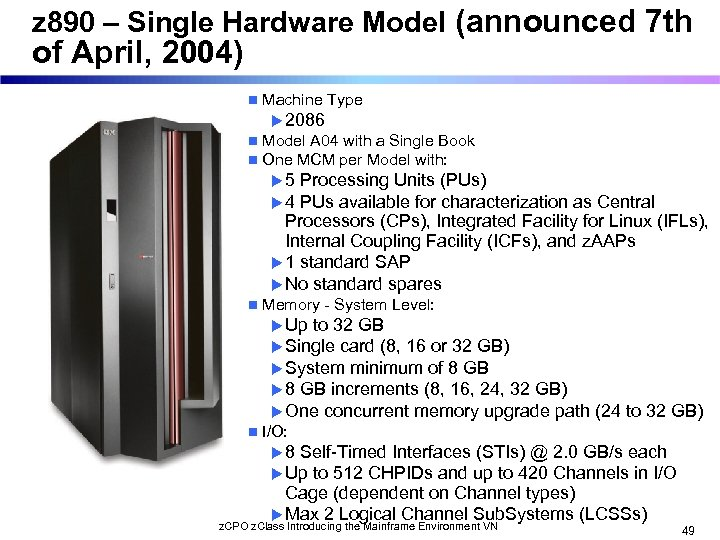 z 890 – Single Hardware Model (announced 7 th of April, 2004) n Machine