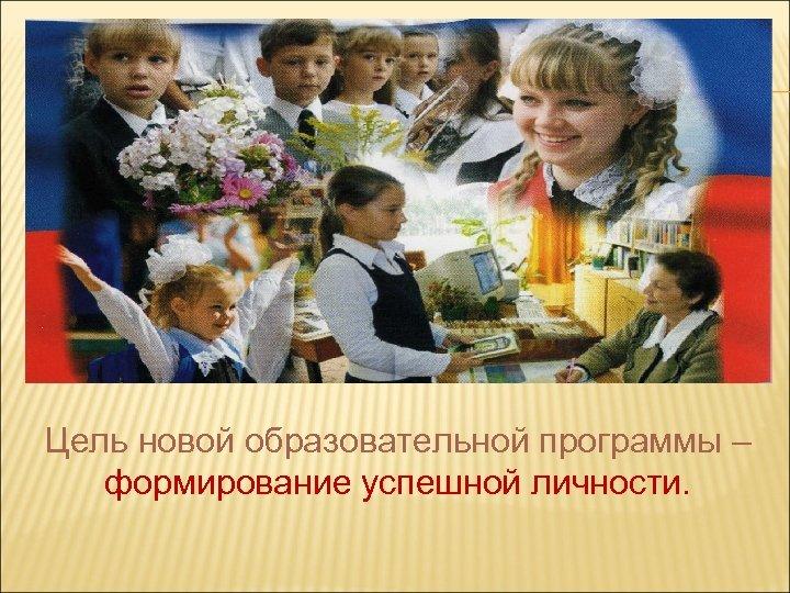 Цель новой образовательной программы – формирование успешной личности.
