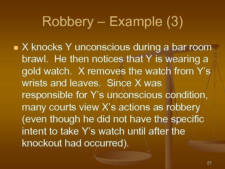 Robbery – Example (3) n X knocks Y unconscious during a bar room brawl.