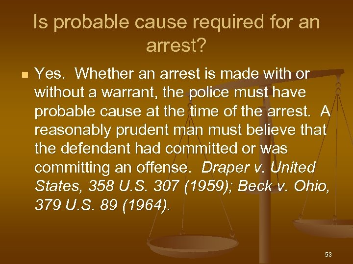 Is probable cause required for an arrest? n Yes. Whether an arrest is made
