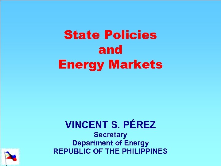 State Policies and Energy Markets VINCENT S. PÉREZ Secretary Department of Energy REPUBLIC OF