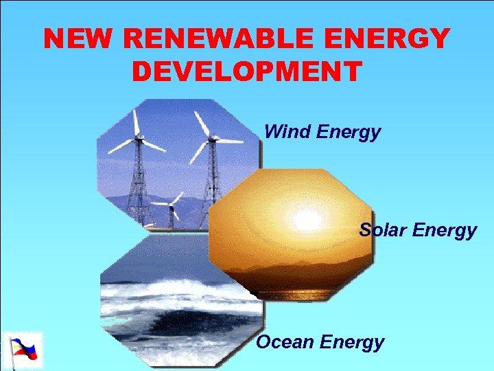 NEW RENEWABLE ENERGY DEVELOPMENT Wind Energy Solar Energy Ocean Energy