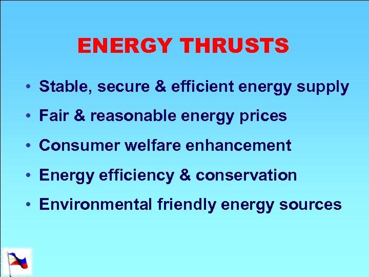 ENERGY THRUSTS • Stable, secure & efficient energy supply • Fair & reasonable energy