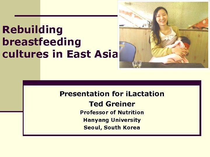 Rebuilding breastfeeding cultures in East Asia Presentation for i. Lactation Ted Greiner Professor of